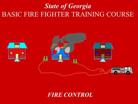 FIRE CONTROL State of Georgia BASIC FIRE FIGHTER TRAINING COURSE.