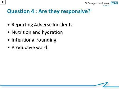 1 Question 4 : Are they responsive? Reporting Adverse Incidents Nutrition and hydration Intentional rounding Productive ward.