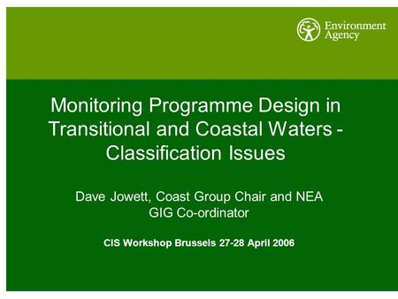 Monitoring Programme Design in Transitional and Coastal Waters - Classification Issues Dave Jowett, Coast Group Chair and NEA GIG Co-ordinator CIS Workshop.
