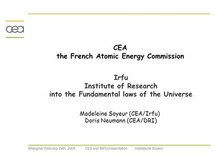 Shanghai, February 24th, 2009 CEA and IRFU presentation Madeleine Soyeur CEA the French Atomic Energy Commission Irfu Institute of Research into the Fundamental.