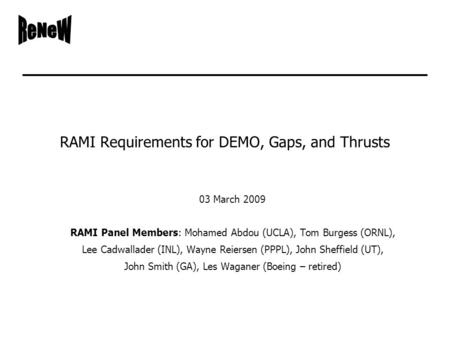 RAMI Requirements for DEMO, Gaps, and Thrusts 03 March 2009 RAMI Panel Members: Mohamed Abdou (UCLA), Tom Burgess (ORNL), Lee Cadwallader (INL), Wayne.
