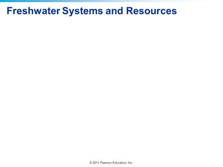 © 2011 Pearson Education, Inc. Freshwater Systems and Resources.