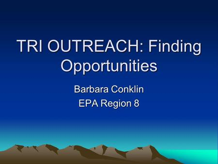 TRI OUTREACH: Finding Opportunities Barbara Conklin EPA Region 8.