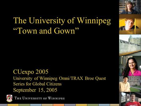 "The University of Winnipeg ""Town and Gown"" CUexpo 2005 University of Winnipeg Omni/TRAX Broe Quest Series for Global Citizens September 15, 2005."