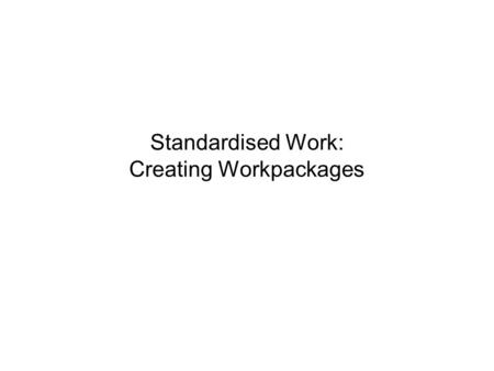 Standardised Work: Creating Workpackages. The 2 Routes to Workpackage Implementation Identify Work Sequence Identify Categories of Work Calculate Takt.