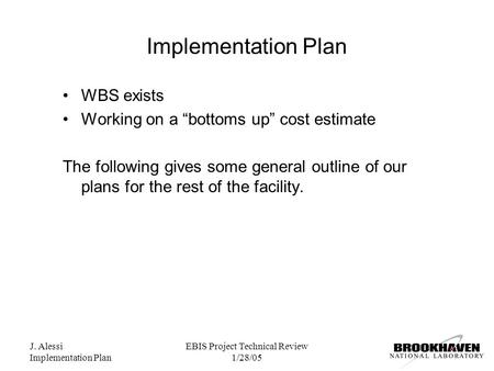 "J. Alessi Implementation Plan EBIS Project Technical Review 1/28/05 Implementation Plan WBS exists Working on a ""bottoms up"" cost estimate The following."