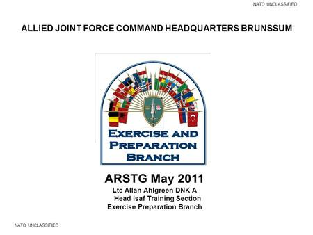 ALLIED JOINT FORCE COMMAND HEADQUARTERS BRUNSSUM NATO UNCLASSIFIED ARSTG May 2011 Ltc Allan Ahlgreen DNK A Head Isaf Training Section Exercise Preparation.