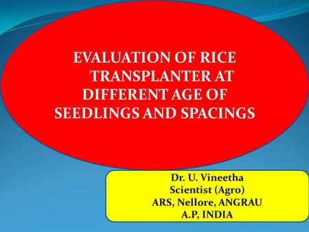 EVALUATION OF RICE TRANSPLANTER AT DIFFERENT AGE OF SEEDLINGS AND SPACINGS Dr. U. Vineetha Scientist (Agro) ARS, Nellore, ANGRAU A.P, INDIA.