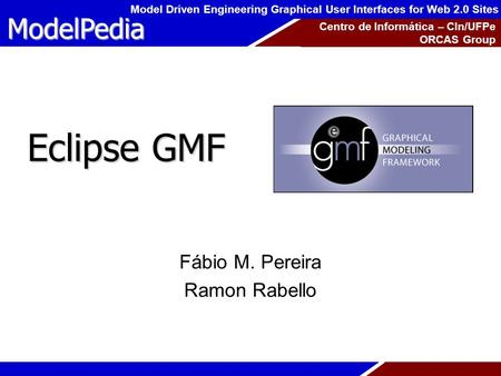 ModelPedia Model Driven Engineering Graphical User Interfaces for Web 2.0 Sites Centro de Informática – CIn/UFPe ORCAS Group Eclipse GMF Fábio M. Pereira.