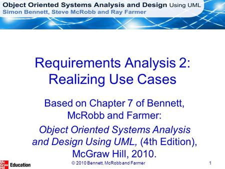 © 2010 Bennett, McRobb and Farmer1 Requirements Analysis 2: Realizing Use Cases Based on Chapter 7 of Bennett, McRobb and Farmer: Object Oriented Systems.