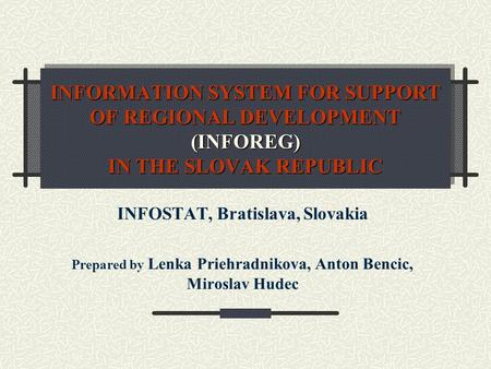 INFORMATION SYSTEM FOR SUPPORT OF REGIONAL DEVELOPMENT (INFOREG) IN THE SLOVAK REPUBLIC INFOSTAT, Bratislava, Slovakia Prepared by Lenka Priehradnikova,