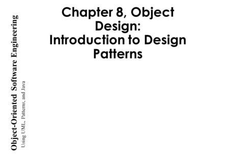 Using UML, <strong>Patterns</strong>, and <strong>Java</strong> Object-Oriented Software Engineering Chapter 8, Object <strong>Design</strong>: Introduction to <strong>Design</strong> <strong>Patterns</strong>.