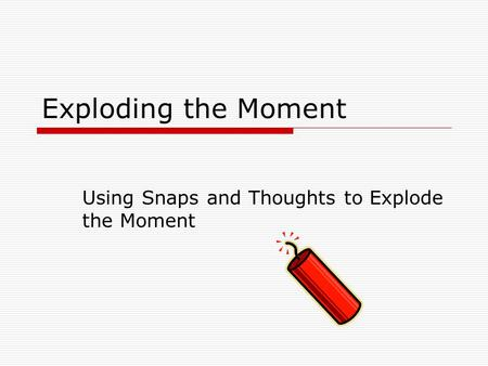 Exploding the Moment Using Snaps and Thoughts to Explode the Moment.