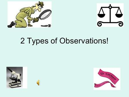 2 Types of Observations!. Qualitative Deals with descriptions. Data can be observed but not measured. Colors, textures, smells, tastes, appearance, beauty,