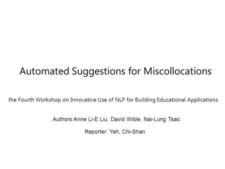 Automated Suggestions for Miscollocations the Fourth Workshop on Innovative Use of NLP for Building Educational Applications Authors:Anne Li-E Liu, David.