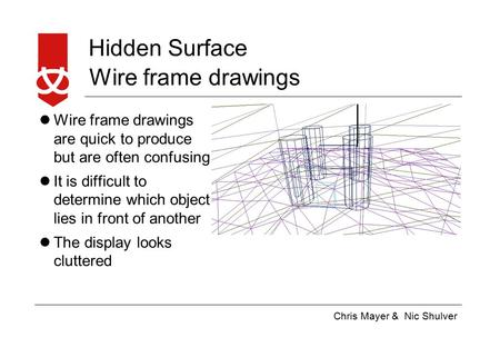 Chris Mayer & Nic Shulver Hidden Surface Wire frame drawings Wire frame drawings are quick to produce but are often confusing It is difficult to determine.