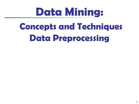 1 Data Mining: Concepts and Techniques Data Preprocessing.