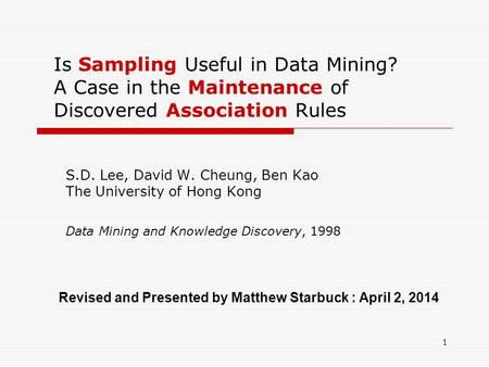 Is Sampling Useful in Data Mining? A Case in the Maintenance of Discovered Association Rules S.D. Lee, David W. Cheung, Ben Kao The University of Hong.