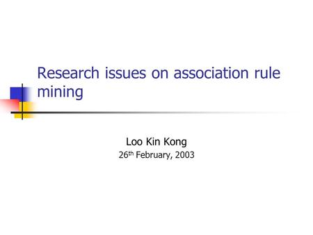 Research issues on association rule mining Loo Kin Kong 26 th February, 2003.