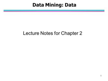 1 Data Mining: Data Lecture Notes for Chapter 2. 2 What is Data? l Collection of data objects and their attributes l An attribute is a property or characteristic.