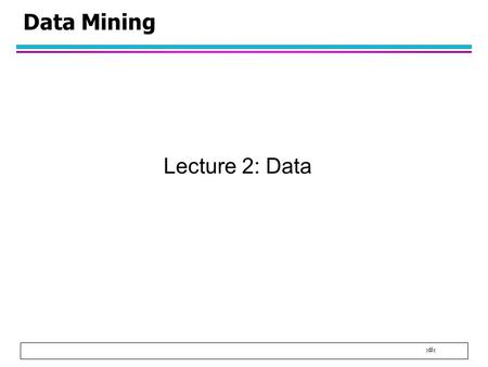 1 Data Mining Lecture 2: Data. 2 What is Data? l Collection of data objects and their attributes l Attribute is a property or characteristic of an object.