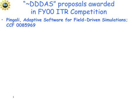 "1 ""~DDDAS"" proposals awarded in FY00 ITR Competition Pingali, Adaptive Software for Field-Driven Simulations; CCF 0085969."