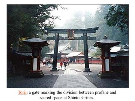 ToriiTorii: a gate marking the division between profane and sacred space at Shinto shrines.