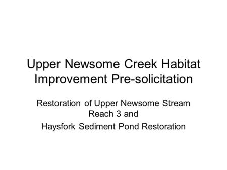 Upper Newsome Creek Habitat Improvement Pre-solicitation Restoration of Upper Newsome Stream Reach 3 and Haysfork Sediment Pond Restoration.