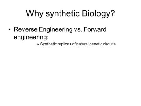 Why synthetic Biology? Reverse Engineering vs. Forward engineering: »Synthetic replicas of natural genetic circuits.