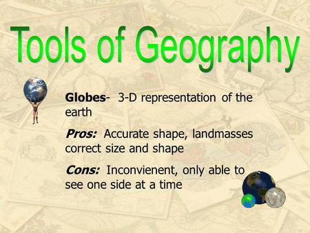 Globes- 3-D representation of the earth Pros: Accurate shape, landmasses correct size and shape Cons: Inconvienent, only able to see one side at a time.