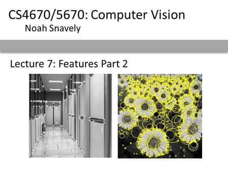 Lecture 7: Features Part 2 CS4670/5670: Computer Vision Noah Snavely.