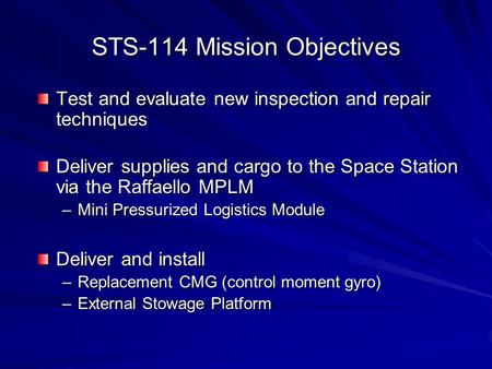 STS-114 Mission Objectives Test and evaluate new inspection and repair techniques Deliver supplies and cargo to the Space Station via the Raffaello MPLM.