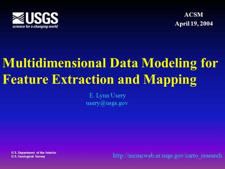 U.S. Department of the Interior U.S. Geological Survey Multidimensional Data Modeling for Feature Extraction and Mapping ACSM April 19, 2004 E. Lynn Usery.