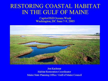 RESTORING COASTAL HABITAT IN THE GULF OF MAINE Capitol Hill Oceans Week Washington, DC June 7-9, 2005 Jon Kachmar Habitat Restoration Coordinator Maine.