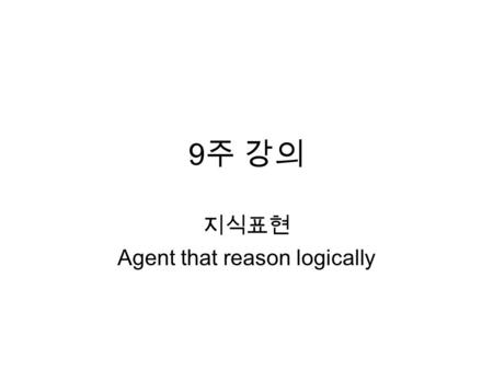 9 주 강의 지식표현 Agent that reason logically. Knowledge Base A set of representations of facts about the world Knowledge representation language – tell : what.