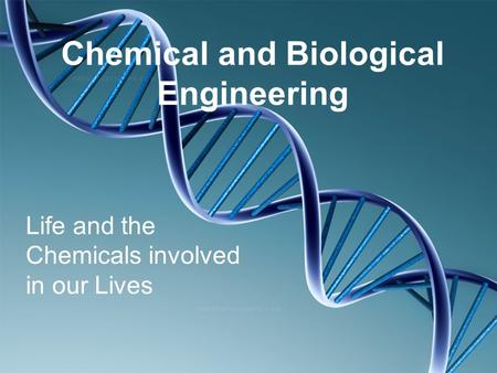 Chemical and Biological Engineering Life and the Chemicals involved in our Lives.
