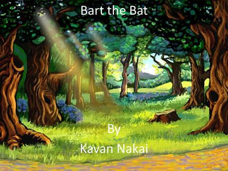 Bart the Bat By Kavan Nakai One day there was a bat named Bart. He had a baby bat brother named Bill.