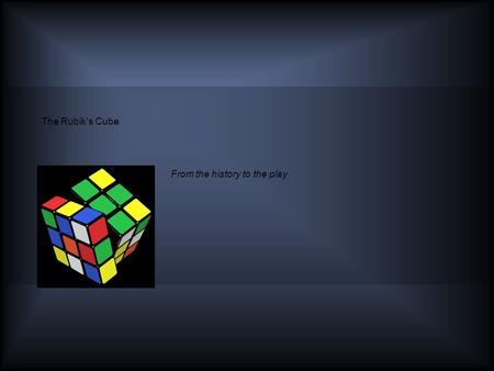 The Rubik's Cube From the history to the play. Table of Contents - Outline History - Invention - Inventor Ascent To Glory The Rubik's Cube - 3x3x3 - Other.