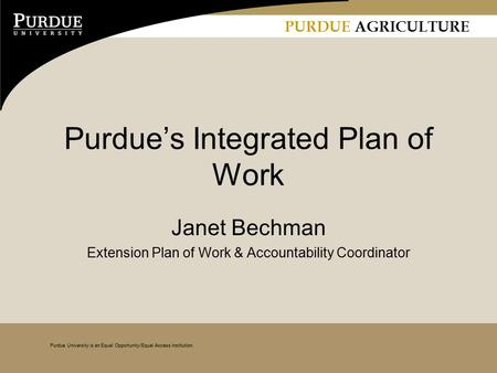 PURDUE AGRICULTURE Purdue University is an Equal Opportunity/Equal Access institution. Purdue's Integrated Plan of Work Janet Bechman Extension Plan of.