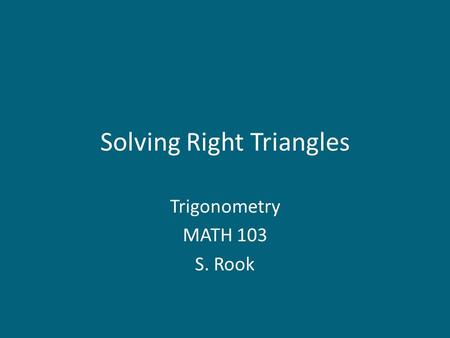 Solving Right Triangles Trigonometry MATH 103 S. Rook.