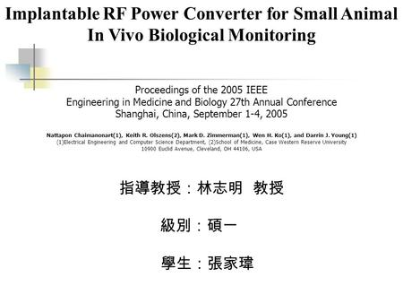 Implantable RF Power Converter for Small Animal In Vivo Biological Monitoring 指導教授:林志明 教授 級別:碩一 學生:張家瑋 Proceedings of the 2005 IEEE Engineering in Medicine.
