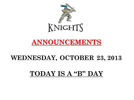 "ANNOUNCEMENTS ANNOUNCEMENTS WEDNESDAY, OCTOBER 23, 2013 TODAY IS A ""B"" DAY."