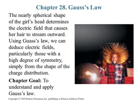Copyright © 2008 Pearson Education, Inc., publishing as Pearson Addison-Wesley. Chapter 28. Gauss's Law The nearly spherical shape of the girl's head determines.