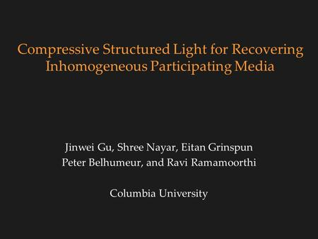 Compressive Structured Light for Recovering Inhomogeneous Participating Media Jinwei Gu, Shree Nayar, Eitan Grinspun Peter Belhumeur, and Ravi Ramamoorthi.
