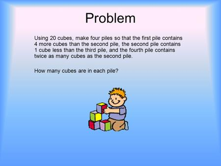 Problem Using 20 cubes, make four piles so that the first pile contains 4 more cubes than the second pile, the second pile contains 1 cube less than the.