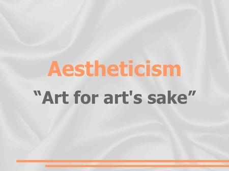 "Aestheticism ""Art for art's sake"". Context  What? The aesthetic movement, part of the Decadent movement  Where? Europe (mainly England)  When? The."