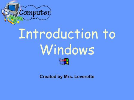 Introduction to Windows Created by Mrs. Leverette.