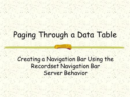 Paging Through a Data Table Creating a Navigation Bar Using the Recordset Navigation Bar Server Behavior.