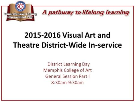 2015-2016 Visual Art and Theatre District-Wide In-service District Learning Day Memphis College of Art General Session Part I 8:30am-9:30am.