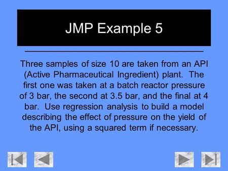 JMP Example 5 Three samples of size 10 are taken from an API (Active Pharmaceutical Ingredient) plant. The first one was taken at a batch reactor pressure.